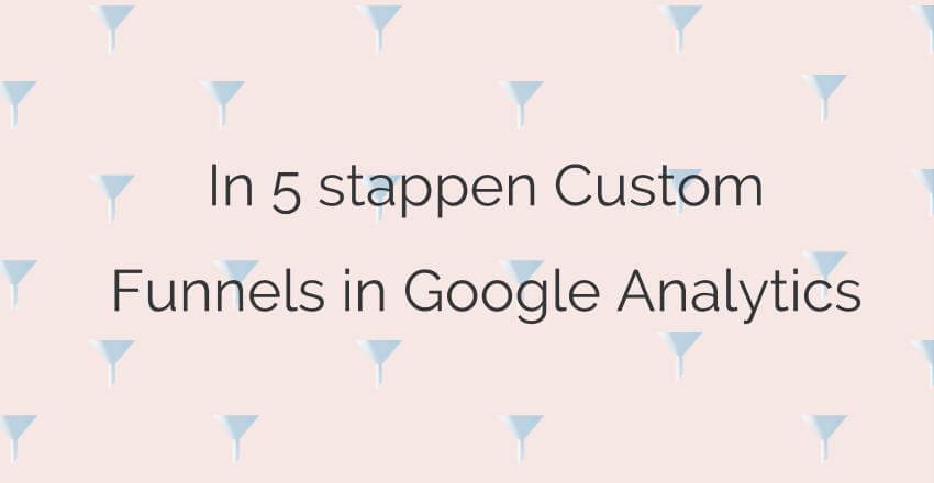 In 5 stappen Custom Funnels in Google Analytics